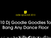 10 Dj Goodie Goodies To Bang Any Dance Floor (ADE 2013 Special)